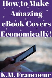 How to Make Amazing eBook Covers Economically ebook by K.M. Francoeur