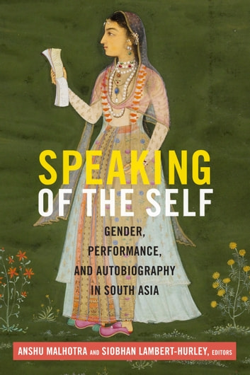 Speaking of the Self - Gender, Performance, and Autobiography in South Asia ebook by