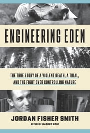 Engineering Eden - The True Story of a Violent Death, a Trial, and the Fight over Controlling Nature ebook by Jordan Fisher Smith