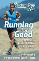 Chicken Soup for the Soul: Running for Good - 101 Stories for Runners & Walkers to Get You Moving ebook by Amy Newmark, Dean Karnazes