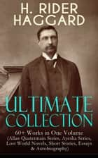 H. RIDER HAGGARD Ultimate Collection: 60+ Works in One Volume (Allan Quatermain Series, Ayesha Series, Lost World Novels, Short Stories, Essays & Autobiography) - Adventure Classics, Fantastical Stories & Historical Works: King Solomon's Mines, Ayesha, The Last Boer War, Cleopatra, The Witch's Head, The People of the Mist, The Ghost Kings… ebook by Henry Rider Haggard
