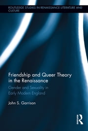 Friendship and Queer Theory in the Renaissance - Gender and Sexuality in Early Modern England ebook by John S. Garrison