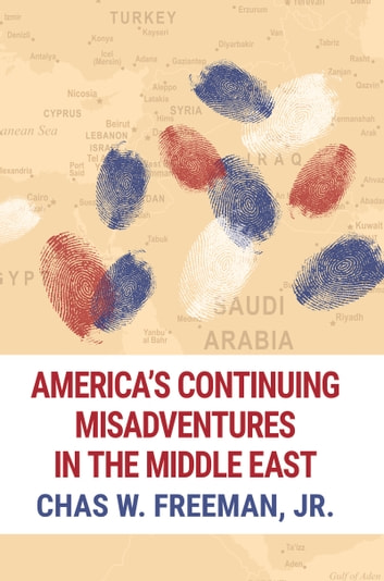 America's Continuing Misadventures in the Middle East ebook by Chas Freeman, Jr.