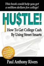 Hustle! - How To Get College Cash By Using Street Smarts ebook by Paul Anthony Rivers