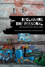 Reclaiming the Personal - Oral History in Post-Socialist Europe ebook by Natalia Khanenko-Friesen,Gelinada Grinchenko