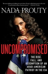 Uncompromised: The Rise, Fall, and Redemption of an Arab-American Patriot in the CIA ebook by Nada Prouty