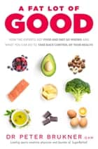 A Fat Lot of Good - How the Experts Got Food and Diet So Wrong and What You Can Do to Take Back Control of Your Health ebook by Dr Peter Brukner