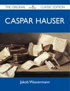 Caspar Hauser - The Original Classic Edition ebook by Wassermann Jakob
