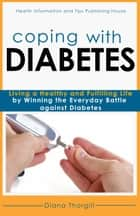 Coping with Diabetes: Living a Healthy and Fulfilling Life by Winning the Everyday Battle against Diabetes ebook by Diana Thorgill