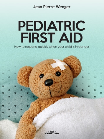 PEDIATRIC FIRST AID - How to respond quickly when your child is in danger ebook by Jean Pierre Wenger