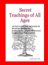 The Secret Teachings of All Ages - AN ENCYCLOPEDIC OUTLINE OF MASONIC, HERMETIC, QABBALISTIC AND ROSICRUCIAN SYMBOLICAL PHILOSOPHY ebook by Manly Palmer Hall