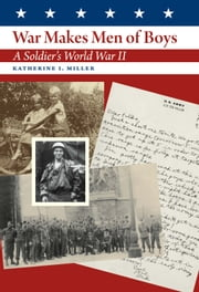War Makes Men of Boys - A Soldier's World War II ebook by Katherine I. Miller