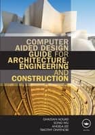 Computer Aided Design Guide for Architecture, Engineering and Construction ebook by Ghassan Aouad, Song Wu, Angela Lee,...