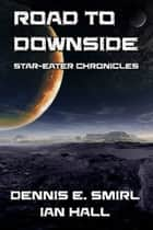 Star-Eater Chronicles 5. Road to Downside ebook by Dennis E. Smirl, Ian Hall