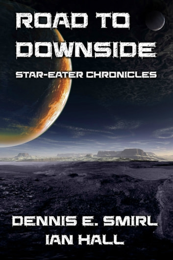 Star-Eater Chronicles 5. Road to Downside ebook by Dennis E. Smirl,Ian Hall