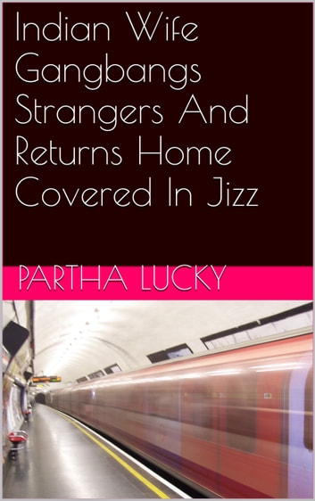 Indian Wife Gangbangs Strangers And Returns Home Covered In Jizz ebook by Partha Lucky