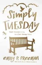 Simply Tuesday - Small-Moment Living in a Fast-Moving World ebook by Emily P. Freeman