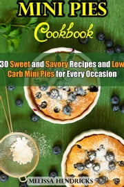 Mini Pies Cookbook: 30 Sweet and Savory Recipes and Low Carb Mini Pies for Every Occasion - Low Carb Baking ebook by Melissa Hendricks