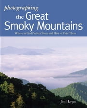 Photographing the Great Smoky Mountains: Where to Find Perfect Shots and How to Take Them (The Photographer's Guide) ebook by Jim Hargan