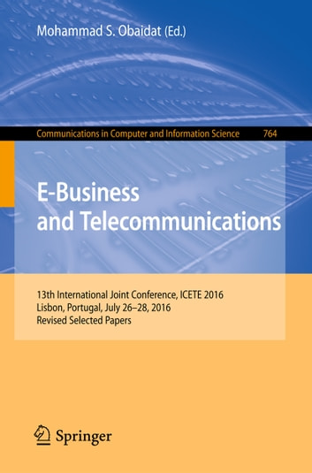 E-Business and Telecommunications - 13th International Joint Conference, ICETE 2016, Lisbon, Portugal, July 26-28, 2016, Revised Selected Papers ebook by