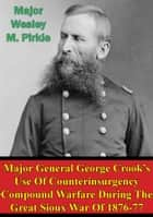 Major General George Crook's Use Of Counterinsurgency Compound Warfare During The Great Sioux War Of 1876-77 ebook by Major Wesley M. Pirkle