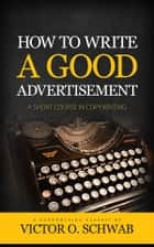 How To Write A Good Advertisement - A Short Course in Copywriting ebook by Victor O. Schwab