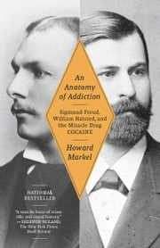 An Anatomy of Addiction - Sigmund Freud, William Halsted, and the Miracle Drug Cocaine ebook by Howard Markel