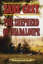 The Shepherd of Guadaloupe - A Western Story ebook by Zane Grey