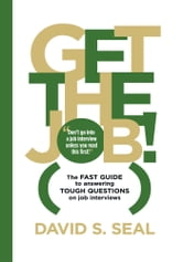 Get The Job! The Fast Guide to Answering Tough Questions on Job Interviews ebook by David S. Seal