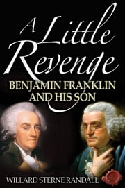 A Little Revenge: Benjamin Franklin And His Son ebook by Willard Sterne Randall
