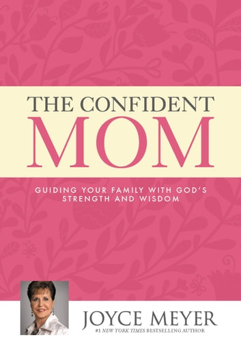 The Confident Mom - Guiding Your Family with God's Strength and Wisdom ebook by Joyce Meyer