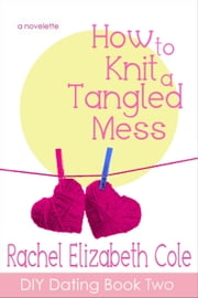 How to Knit a Tangled Mess - DIY Dating, #2 ebook by Rachel Elizabeth Cole