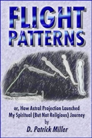 Flight Patterns: or, How Astral Projection Launched My Spiritual (But Not Religious) Journey ebook by D. Patrick Miller