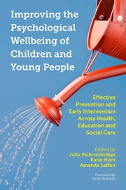 Improving the Psychological Wellbeing of Children and Young People - Effective Prevention and Early Intervention Across Health, Education and Social Care ebook by Julia Faulconbridge, Katie Hunt, Amanda Laffan,...
