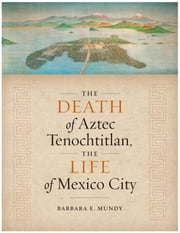 The Death of Aztec Tenochtitlan, the Life of Mexico City ebook by Barbara E. Mundy