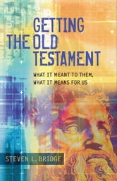 Getting the Old Testament - What It Meant to Them, What It Means for Us ebook by Steven L. Bridge