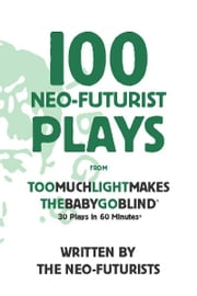 100 Neo-Futurist Plays - From Too Much Light Makes the Baby Go Blind (30 Plays in 60 Minutes) ebook by The Neo-Futurists