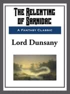 The Relenting of Sarnidac ebook by Lord Dunsany