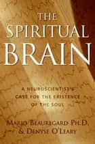The Spiritual Brain - A Neuroscientist's Case for the Existence of the Soul ebook by Mario Beauregard, Denyse O'Leary