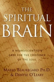 The Spiritual Brain - A Neuroscientist's Case for the Existence of the Soul ebook by Mario Beauregard,Denyse O'Leary