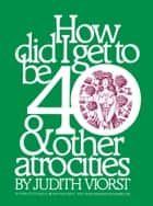 How Did I Get to Be 40 & Other Atrocities ebook by Judith Viorst