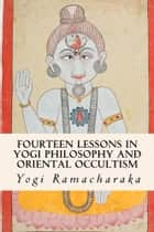 Fourteen Lessons in Yogi Philosophy and Oriental Occultism ebook by Yogi Ramacharaka