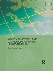 Women's History and Local Community in Postwar Japan ebook by Curtis Anderson Gayle
