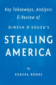 Stealing America - What My Experience with Criminal Gangs Taught Me about Obama, Hillary, and the Democratic Party by Dinesh D'Souza | Key Takeaways, Analysis & Review ebook by Eureka Books