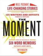 The Moment - Wild, Poignant, Life-Changing Stories from 125 Writers and Artists Famous & Obscure ebook by Larry Smith