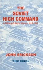 The Soviet High Command: a Military-political History, 1918-1941 - A Military Political History, 1918-1941 ebook by John Erickson
