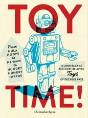 Toy Time! - From Hula Hoops to He-Man to Hungry Hungry Hippos: A Look Back at the Most- Beloved Toys of Decades Past ebook by Christopher Byrne