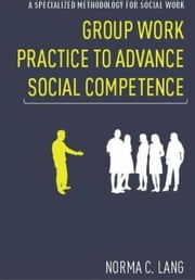 Group Work Practice to Advance Social Competence - A Specialized Methodology for Social Work ebook by Norma C. Lang