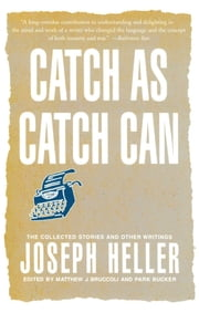 Catch As Catch Can - The Collected Stories and Other Writings ebook by Joseph Heller, Matthew J. Bruccoli, Park Bucker