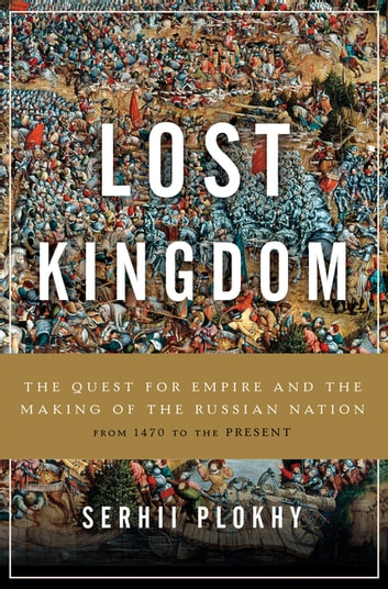 Lost Kingdom - The Quest for Empire and the Making of the Russian Nation eBook by Serhii Plokhy